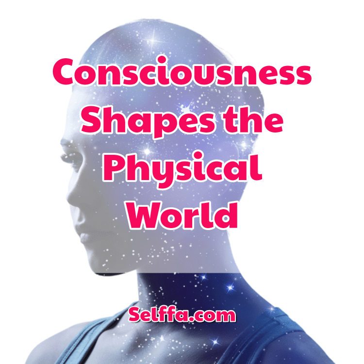 Consciousness Shapes the Physical World