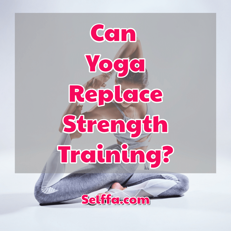 Can Yoga Replace Strength Training Selffa