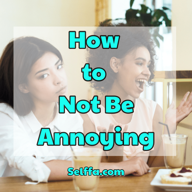 How to Not Be Annoying