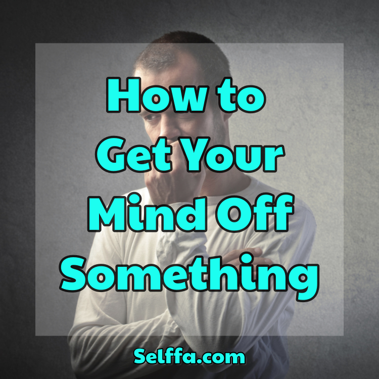 How to Get Your Mind Off Something